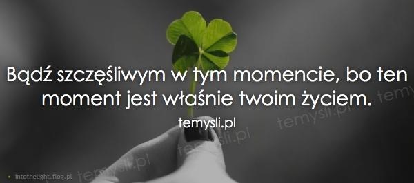 Bądź szczęśliwym w tym momencie, bo ten moment jest właśnie