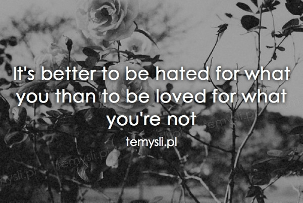 It's better to be hated for what you than to be loved for wh