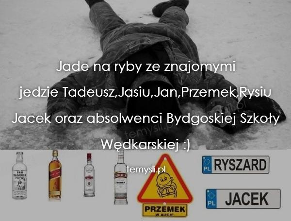 Jade na ryby ze znajomymi jedzie Tadeusz,Jasiu,Jan,Przemek,R