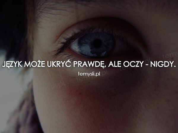 Język może ukryć prawdę, ale oczy - nigdy.