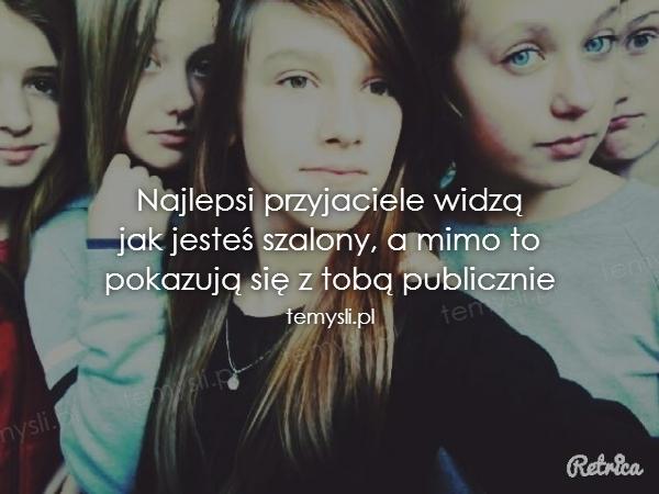 Najlepsi przyjaciele widzą jak jesteś szalony, a mimo to pok