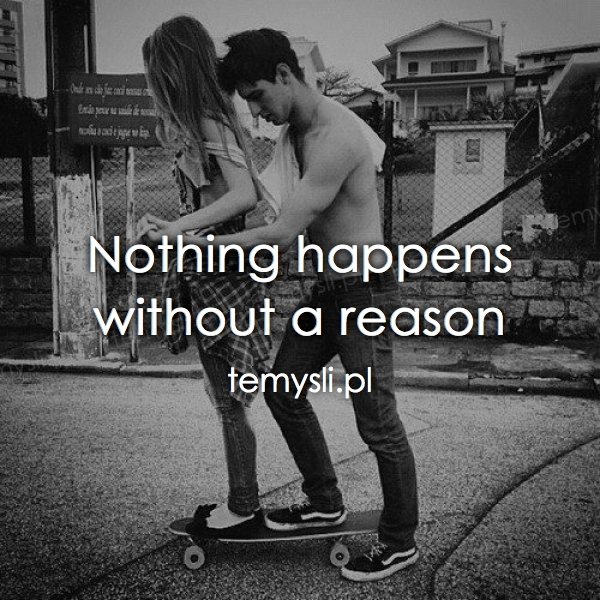 Nothing happens without a reason