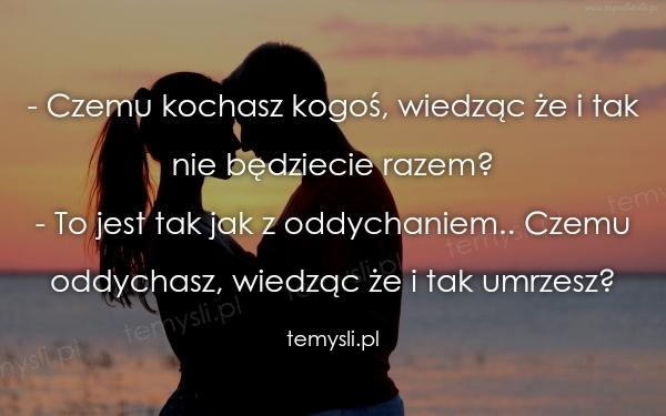 - Czemu kochasz kogoś, wiedząc że i tak nie będziecie razem?