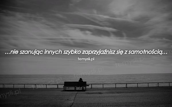 …nie szanując innych szybko zaprzyjaźnisz się z samotnością…