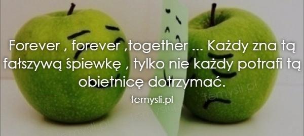 Forever , forever ,together ... Każdy zna tą fałszywą śpiewk