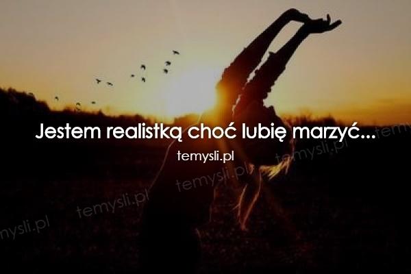 Jestem realistką choć lubię marzyć...