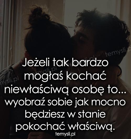 Jeżeli tak bardzo mogłaś kochać niewłaściwą osobę to...