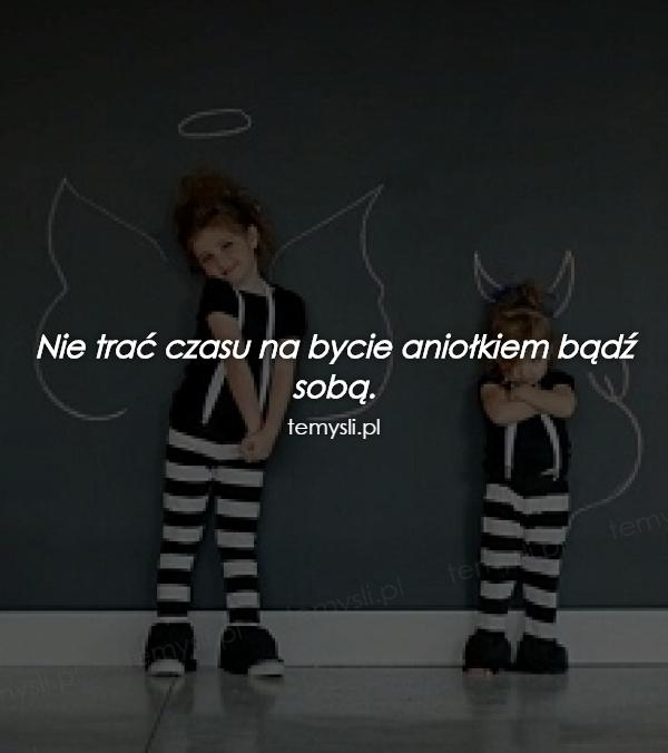 Nie trać czasu na bycie aniołkiem bądź sobą.