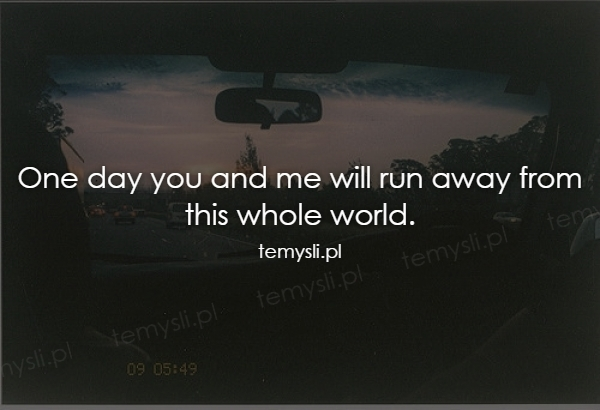 One day you and me will run away from this whole world.