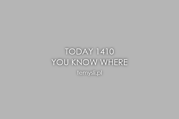 TODAY 1410  YOU KNOW WHERE