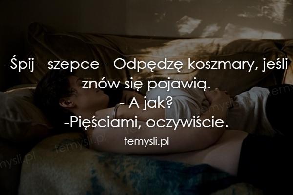 -Śpij - szepce - Odpędzę koszmary, jeśli znów się pojawią. -
