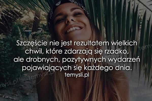 Szczęście nie jest rezultatem wielkich chwil, które...