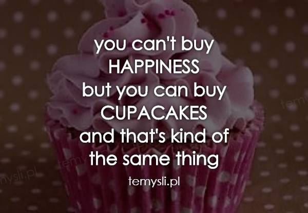 you can't buy HAPPINESS but you can buy CUPACAKES and that's