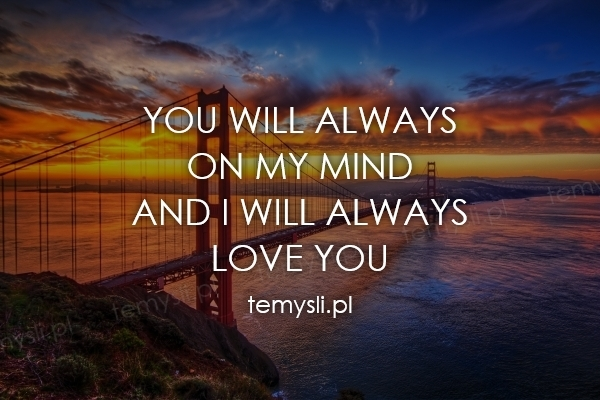 YOU WILL ALWAYS  ON MY MIND AND I WILL ALWAYS  LOVE YOU