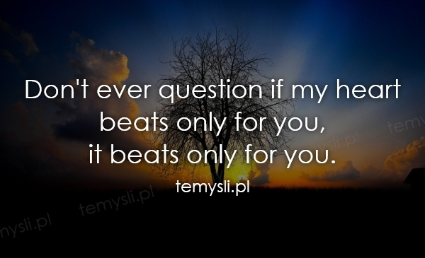 Don't ever question if my heart  beats only for you,  it bea