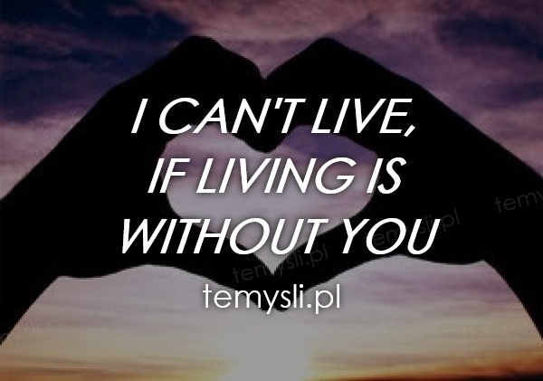 I can't live, If living is  without you