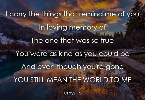 I carry the things that remind me of you In loving memory of