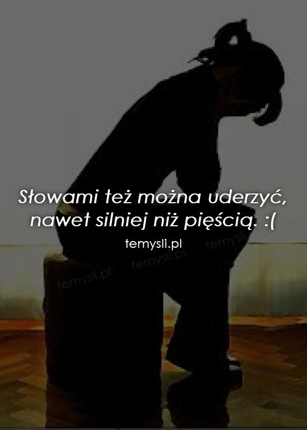 Słowami też można uderzyć, nawet silniej niż pięścią. :(