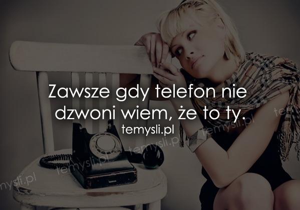 Zawsze gdy telefon nie dzwoni wiem, że to ty.