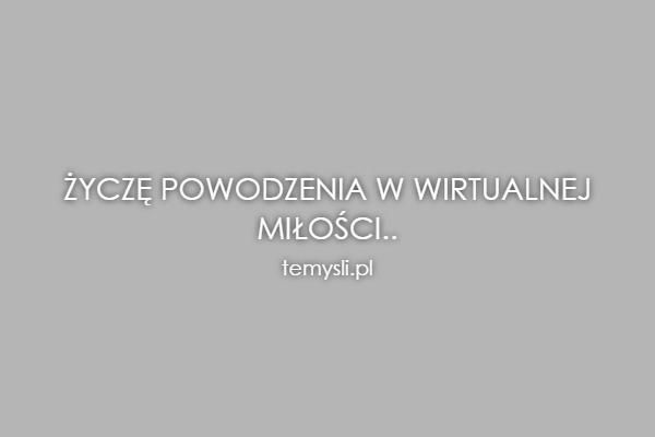 Życzę powodzenia w wirtualnej Miłości..