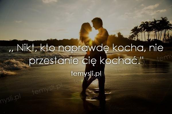 ,, Nikt, kto naprawdę kocha, nie przestanie cię kochać.