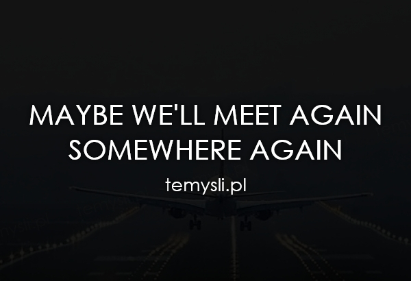 maybe we'll meet again  somewhere again
