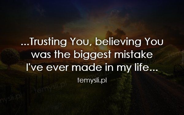 ...Trusting You, believing You was the biggest mistake I've