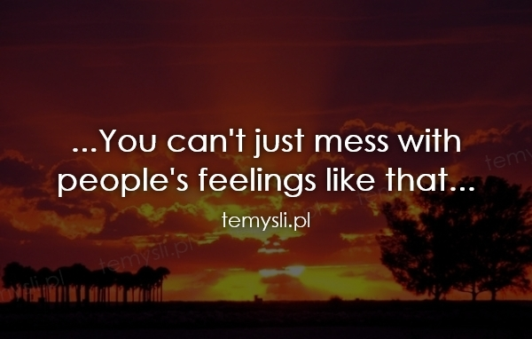 ...You can't just mess with  people's feelings like that...