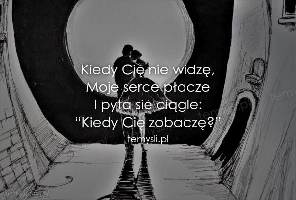 """Kiedy Cię nie widzę, Moje serce płacze I pyta się ciągle: """"K"""