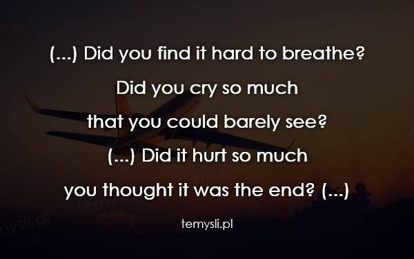 (...) Did you find it hard to breathe? Did you cry so much