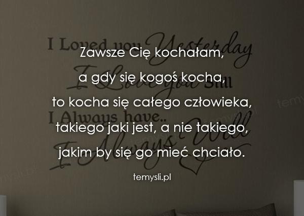 Zawsze Cię kochałam,  a gdy się kogoś kocha,  to kocha się c