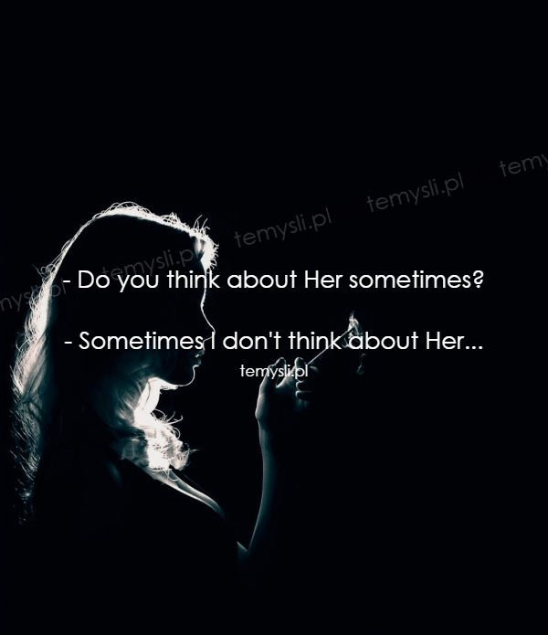 - Do you think about Her sometimes?  - Sometimes I don't thi