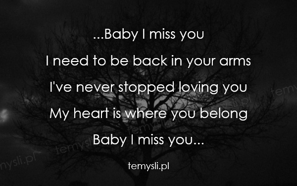 ...Baby I miss you I need to be back in your arms I've never