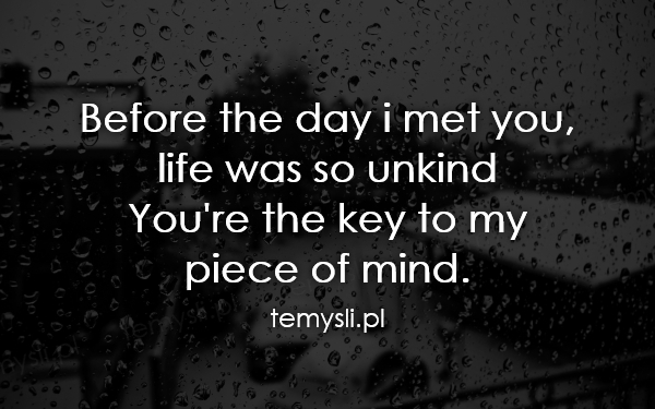 Before the day i met you, life was so unkind You're the key