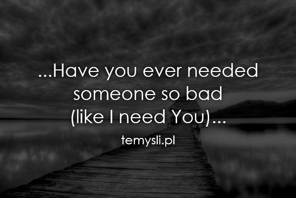 ...Have you ever needed  someone so bad  (like I need You)..
