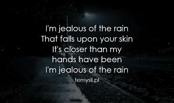 I'm jealous of the rain That falls upon your skin It's close