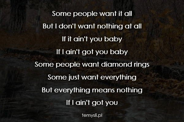 Some people want it all  But I don't want nothing at all  If
