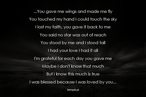 ...You gave me wings and made me fly  You touched my hand I