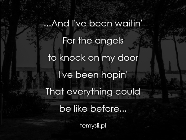 ...And I've been waitin' For the angels  to knock on my door