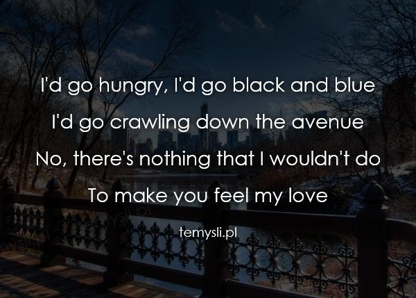 I'd go hungry, I'd go black and blue I'd go crawling down th