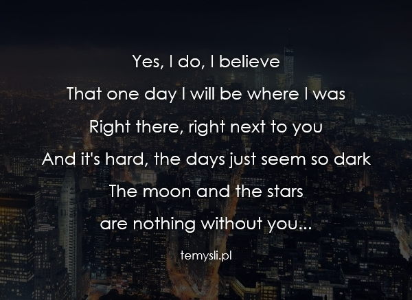 Yes, I do, I believe That one day I will be where I was Righ