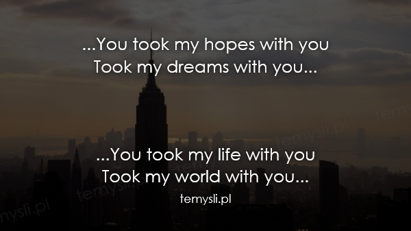 ...You took my hopes with you Took my dreams with you...