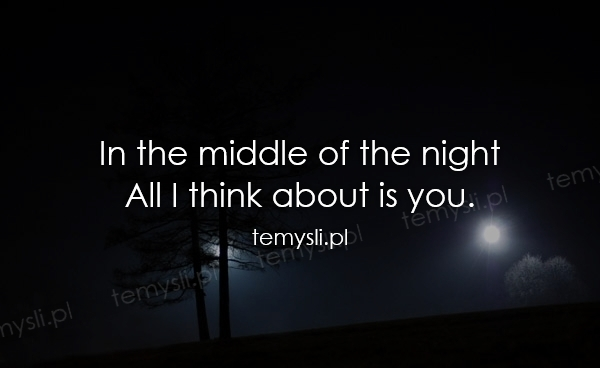 In the middle of the night All I think about is you.