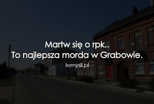 Martw się o rpk.. To najlepsza morda w Grabowie.