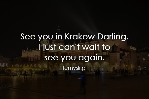 See you in Krakow Darling.  I just can't wait to  see you ag