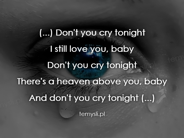 (...) Don't you cry tonight  I still love you, baby  Don't y