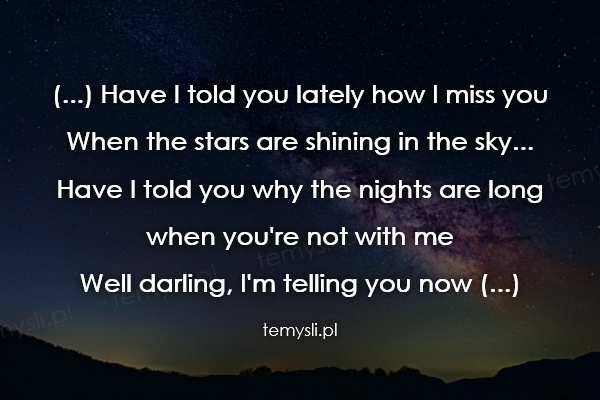 (...) Have I told you lately how I miss you When the stars a