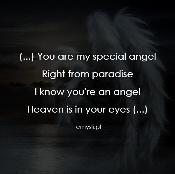 (...) You are my special angel Right from paradise I know yo