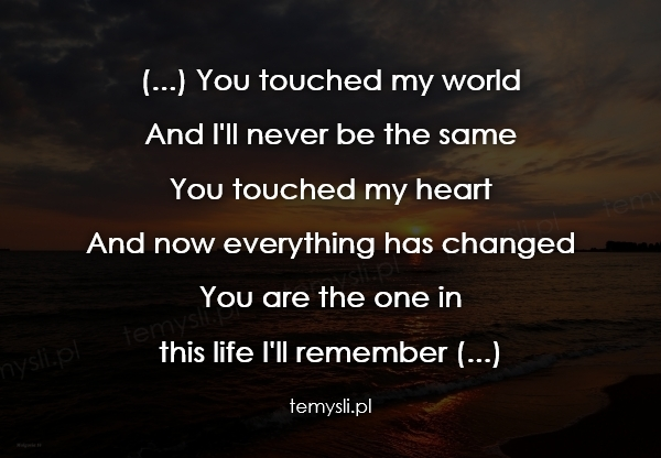 (...) You touched my world And I'll never be the same You to