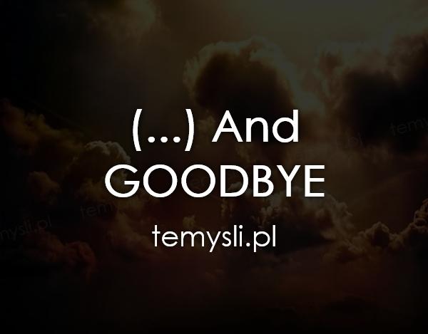 (...) And  GOODBYE